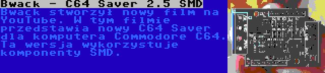 Bwack - C64 Saver 2.5 SMD | Bwack stworzył nowy film na YouTube. W tym filmie przedstawia nowy C64 Saver dla komputera Commodore C64. Ta wersja wykorzystuje komponenty SMD.
