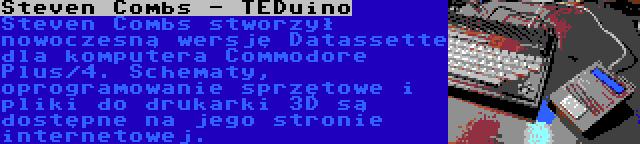 Steven Combs - TEDuino | Steven Combs stworzył nowoczesną wersję Datassette dla komputera Commodore Plus/4. Schematy, oprogramowanie sprzętowe i pliki do drukarki 3D są dostępne na jego stronie internetowej.