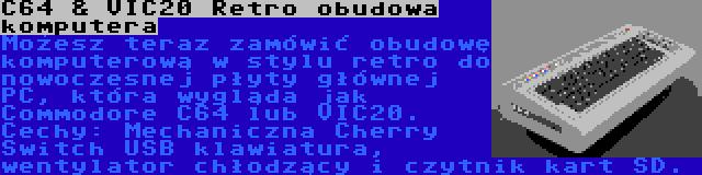 C64 & VIC20 Retro obudowa komputera | Możesz teraz zamówić obudowę komputerową w stylu retro do nowoczesnej płyty głównej PC, która wygląda jak Commodore C64 lub VIC20. Cechy: Mechaniczna Cherry Switch USB klawiatura, wentylator chłodzący i czytnik kart SD.