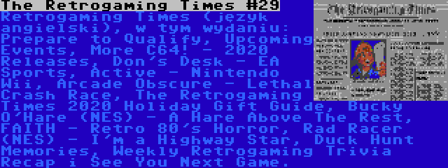 The Retrogaming Times #29 | Retrogaming Times (język angielski), w tym wydaniu: Prepare to Qualify, Upcoming Events, More C64! - 2020 Releases, Don's Desk - EA Sports, Active - Nintendo Wii, Arcade Obscure - Lethal Crash Race, The Retrogaming Times 2020 Holiday Gift Guide, Bucky O'Hare (NES) - A Hare Above The Rest, FAITH - Retro 80's Horror, Rad Racer (NES) - I'm a Highway Star, Duck Hunt Memories, Weekly Retrogaming Trivia Recap i See You Next Game.