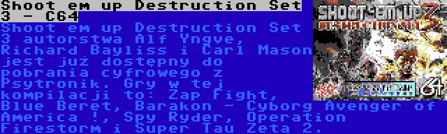 Shoot em up Destruction Set 3 - C64 | Shoot em up Destruction Set 3 autorstwa Alf Yngve, Richard Bayliss i Carl Mason jest już dostępny do pobrania cyfrowego z Psytronik. Gry w tej kompilacji to: Zap Fight, Blue Beret, Barakon - Cyborg Avenger of America !, Spy Ryder, Operation Firestorm i Super Tau Zeta 2.