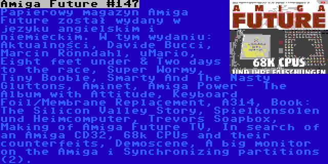 Amiga Future #147 | Papierowy magazyn Amiga Future został wydany w języku angielskim i niemieckim. W tym wydaniu: Aktualności, Davide Bucci, Marcin Rönndahl, uMario, Eight feet under & Two days to the race, Super Wormy, Tiny Booble, Smarty And The Nasty Gluttons, Aminet, Amiga Power - The Album with Attitude, Keyboard Foil/Membrane Replacement, A314, Book: The Silicon Valley Story, Spielkonsolen und Heimcomputer, Trevors Soapbox, Making of Amiga Future TV, In search of an Amiga CD32, 68k CPUs and their counterfeits, Demoscene, A big monitor on the Amiga i Synchronizing partitions (2).