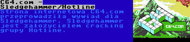 C64.com - Sledgehammer/Hotline | Strona internetowa C64.com przeprowadziła wywiad dla Sledgehammer. Sledgehammer jest założycielem cracking grupy Hotline.