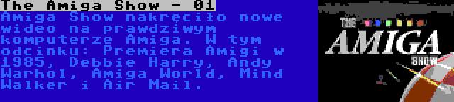 The Amiga Show - 01 | Amiga Show nakręciło nowe wideo na prawdziwym komputerze Amiga. W tym odcinku: Premiera Amigi w 1985, Debbie Harry, Andy Warhol, Amiga World, Mind Walker i Air Mail.
