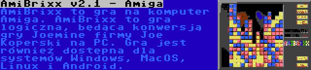 AmiBrixx v2.1 - Amiga | AmiBrixx to gra na komputer Amiga. AmiBrixx to gra logiczna, będąca konwersją gry Joemine firmy Joe Koperski na PC. Gra jest również dostępna dla systemów Windows, MacOS, Linux i Android.