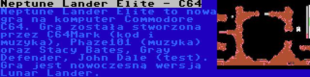 Neptune Lander Elite - C64 | Neptune Lander Elite to nowa gra na komputer Commodore C64. Gra została stworzona przez C64Mark (kod i muzyka), Phaze101 (muzyka) oraz Stacy Bates, Gray Defender, John Dale (test). Gra jest nowoczesną wersją Lunar Lander.