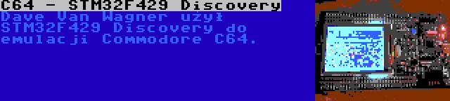 C64 - STM32F429 Discovery | Dave Van Wagner użył STM32F429 Discovery do emulacji Commodore C64.