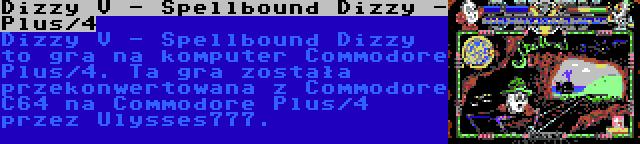 Dizzy V - Spellbound Dizzy - Plus/4 | Dizzy V - Spellbound Dizzy to gra na komputer Commodore Plus/4. Ta gra została przekonwertowana z Commodore C64 na Commodore Plus/4 przez Ulysses777.
