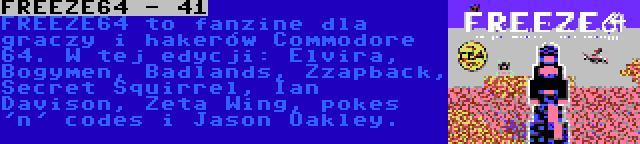 FREEZE64 - 41 | FREEZE64 to fanzine dla graczy i hakerów Commodore 64. W tej edycji: Elvira, Bogymen, Badlands, Zzapback, Secret Squirrel, Ian Davison, Zeta Wing, pokes 'n' codes i Jason Oakley.