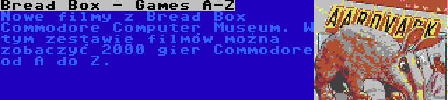 Bread Box - Games A-Z | Nowe filmy z Bread Box Commodore Computer Museum. W tym zestawie filmów można zobaczyć 2000 gier Commodore od A do Z.