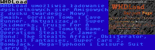 WHDLoad | WHDLoad umożliwia ładowanie dyskietkowych gier Amigowych z dysku twardego. Nowy: Smash, Gordian Tomb i Cave Runner. Aktualizacja: Super Skidmarks, Cruise For A Corpse, Bill's Tomato Game, Operation Stealth / James Bond: The Stealth Affair, Obliterator, Pinball Fantasies, Super Cars 2, BombJack, Mega-Typhoon i Leisure Suit Larry 3.