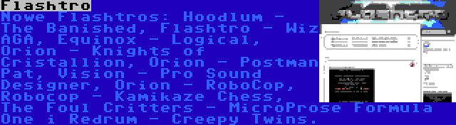 Flashtro | Nowe Flashtros: Hoodlum - The Banished, Flashtro - Wiz AGA, Equinox - Logical, Orion - Knights of Cristallion, Orion - Postman Pat, Vision - Pro Sound Designer, Orion - RoboCop, Robocop - Kamikaze Chess, The Foul Critters - MicroProse Formula One i Redrum - Creepy Twins.