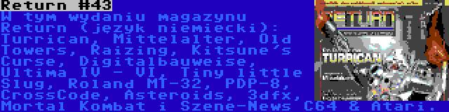 Return #43 | W tym wydaniu magazynu Return (język niemiecki): Turrican, Mittelalter, Old Towers, Raizing, Kitsune's Curse, Digitalbauweise, Ultima IV - VI, Tiny little Slug, Roland MT-32, PDP-8, CrossCode, Asteroids, 3dfx, Mortal Kombat i Szene-News C64 & Atari.