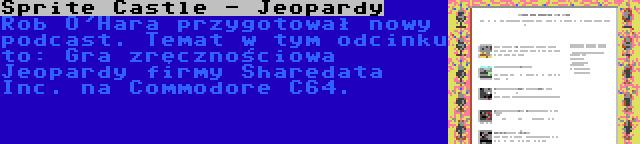 Sprite Castle - Jeopardy | Rob O'Hara przygotował nowy podcast. Temat w tym odcinku to: Gra zręcznościowa Jeopardy firmy Sharedata Inc. na Commodore C64.