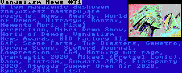 Vandalism News #71 | W tym magazynie dyskowym znajdziesz następujące pozycje: News, Awards, World of Demos, Ultrasyd, Bonzai, Memento Mori, Pixel perfection, Mibri Demo Show, World of Demos, Vandalism News Awards, SID Factory II, G*P, Scene Farts, The Blasters, Gametro, Corona Scene, SceNerd Journal, Compression - C64, Nothing but rage, Craptastic 2020, Mikael (Pretzel Logic), Dano, Flotsam, Gubdata 2020, Flashparty 2020, Atwoods Summer Open Air 2020, Syntax 2019 i List.