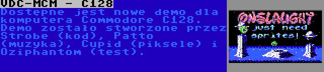 VDC-MCM - C128 | Dostępne jest nowe demo dla komputera Commodore C128. Demo zostało stworzone przez Strobe (kod), Patto (muzyka), Cupid (piksele) i Oziphantom (test).