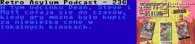 Retro Asylum Podcast - 236 | W tym odcinku Dean, Steve i Matt cofają się do czasów, kiedy gry można było kupić za niewielką cenę w lokalnych kioskach.