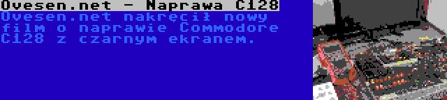 Ovesen.net - Naprawa C128 | Ovesen.net nakręcił nowy film o naprawie Commodore C128 z czarnym ekranem.