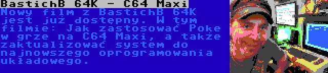 BastichB 64K - C64 Maxi | Nowy film z BastichB 64K jest już dostępny. W tym filmie: Jak zastosować Poke w grze na C64 Maxi, a także zaktualizować system do najnowszego oprogramowania układowego.