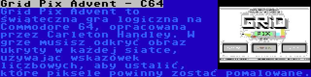 Grid Pix Advent - C64 | Grid Pix Advent to świąteczna gra logiczna na Commodore 64, opracowana przez Carleton Handley. W grze musisz odkryć obraz ukryty w każdej siatce, używając wskazówek liczbowych, aby ustalić, które piksele powinny zostać pomalowane.
