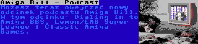 Amiga Bill - Podcast | Możesz teraz obejrzeć nowy odcinek podcastu Amiga Bill. W tym odcinku: Dialing in to Amiga BBS, Lemon/EAB Super League i Classic Amiga Games.