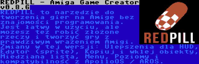 REDPILL - Amiga Game Creator v0.8.6 | REDPILL to narzędzie do tworzenia gier na Amigę bez znajomości programowania. Jest łatwy w użyciu, ale możesz też robić złożone rzeczy i tworzyć gry z prawdziwym wrażeniem Amigi. Zmiany w tej wersji: Ulepszenia dla HUD, Edytor (sprite), Kopiuj i wklej obiekty, Miedziana lista, Menu, Poziomy i kompatybilność z ApolloOS / AROS.