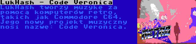 LukHash - Code Veronica | LukHash tworzy muzykę za pomocą komputerów retro, takich jak Commodore C64. Jego nowy projekt muzyczny nosi nazwę: Code Veronica.