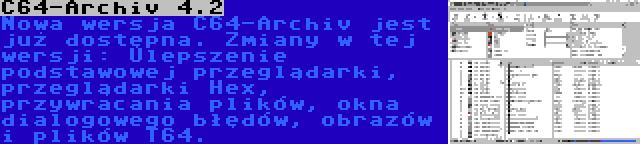 C64-Archiv 4.2 | Nowa wersja C64-Archiv jest już dostępna. Zmiany w tej wersji: Ulepszenie podstawowej przeglądarki, przeglądarki Hex, przywracania plików, okna dialogowego błędów, obrazów i plików T64.