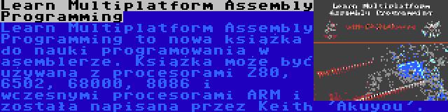 Learn Multiplatform Assembly Programming | Learn Multiplatform Assembly Programming to nowa książka do nauki programowania w asemblerze. Książka może być używana z procesorami Z80, 6502, 68000, 8086 i wczesnymi procesorami ARM i została napisana przez Keith 'Akuyou'.