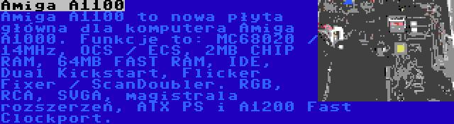 Amiga A1100 | Amiga A1100 to nowa płyta główna dla komputera Amiga A1000. Funkcje to: MC68020 / 14MHz, OCS / ECS, 2MB CHIP RAM, 64MB FAST RAM, IDE, Dual Kickstart, Flicker Fixer / ScanDoubler. RGB, RCA, SVGA, magistrala rozszerzeń, ATX PS i A1200 Fast Clockport.