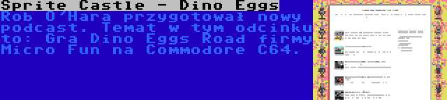Sprite Castle - Dino Eggs | Rob O'Hara przygotował nowy podcast. Temat w tym odcinku to: Gra Dino Eggs Road firmy Micro Fun na Commodore C64.