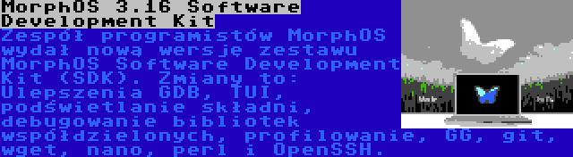 MorphOS 3.16 Software Development Kit | Zespół programistów MorphOS wydał nową wersję zestawu MorphOS Software Development Kit (SDK). Zmiany to: Ulepszenia GDB, TUI, podświetlanie składni, debugowanie bibliotek współdzielonych, profilowanie, GG, git, wget, nano, perl i OpenSSH.