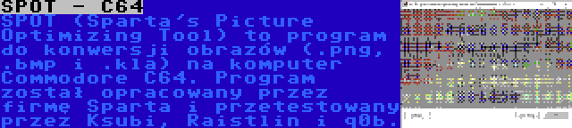 SPOT - C64 | SPOT (Sparta's Picture Optimizing Tool) to program do konwersji obrazów (.png, .bmp i .kla) na komputer Commodore C64. Program został opracowany przez firmę Sparta i przetestowany przez Ksubi, Raistlin i q0b.