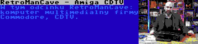 RetroManCave - Amiga CDTV | W tym odcinku RetroManCave: komputer multimedialny firmy Commodore, CDTV.