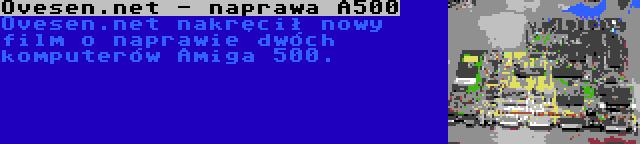 Ovesen.net - naprawa A500 | Ovesen.net nakręcił nowy film o naprawie dwóch komputerów Amiga 500.