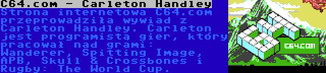 C64.com - Carleton Handley | Strona internetowa C64.com przeprowadziła wywiad z Carleton Handley. Carleton jest programistą gier, który pracował nad grami: Wanderer, Spitting Image, APB, Skull & Crossbones i Rugby: The World Cup.