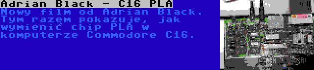 Adrian Black - C16 PLA | Nowy film od Adrian Black. Tym razem pokazuje, jak wymienić chip PLA w komputerze Commodore C16.