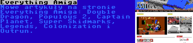 Everything Amiga   Nowe artykuły na stronie Everything Amiga: Double Dragon, Populous 2, Captain Planet, Super Skidmarks, Legends, Colonization i Outrun.