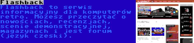 Flashback   Flashback to serwis informacyjny dla komputerów retro. Możesz przeczytać o nowościach, recenzjach, scenie demonstracyjnej, magazynach i jest forum (język czeski).