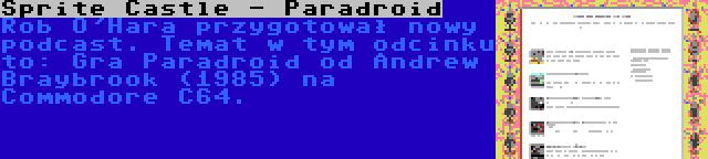 Sprite Castle - Paradroid   Rob O'Hara przygotował nowy podcast. Temat w tym odcinku to: Gra Paradroid od Andrew Braybrook (1985) na Commodore C64.
