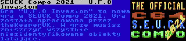 SEUCK Compo 2021 - U.F.O Invasion   Gra U.F.O Invasion to nowa gra w SEUCK Compo 2021. Gra została opracowana przez theReaperUK. W grze musisz zniszczyć wszystkie niezidentyfikowane obiekty latające.