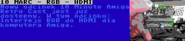 10 MARC - RGB - HDMI   Nowy odcinek 10 Minute Amiga Retro Cast jest już dostępny. W tym odcinku: Interfejs RGB do HDMI dla komputera Amiga.