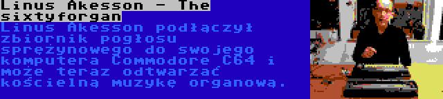 Linus Akesson - The sixtyforgan   Linus Akesson podłączył zbiornik pogłosu sprężynowego do swojego komputera Commodore C64 i może teraz odtwarzać kościelną muzykę organową.