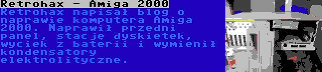 Retrohax - Amiga 2000   Retrohax napisał blog o naprawie komputera Amiga 2000. Naprawił przedni panel, stację dyskietek, wyciek z baterii i wymienił kondensatory elektrolityczne.