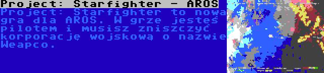 Project: Starfighter - AROS   Project: Starfighter to nowa gra dla AROS. W grze jesteś pilotem i musisz zniszczyć korporację wojskową o nazwie Weapco.