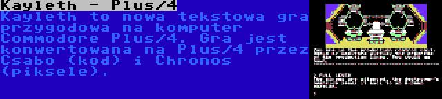 Kayleth - Plus/4   Kayleth to nowa tekstowa gra przygodowa na komputer Commodore Plus/4. Gra jest konwertowana na Plus/4 przez Csabo (kod) i Chronos (piksele).