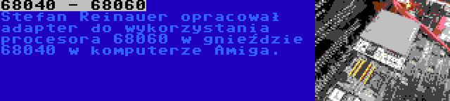 68040 - 68060   Stefan Reinauer opracował adapter do wykorzystania procesora 68060 w gnieździe 68040 w komputerze Amiga.
