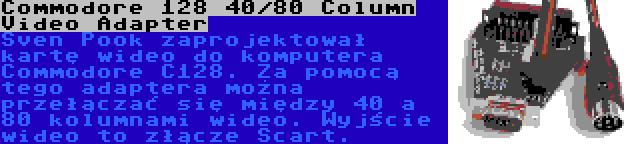 Commodore 128 40/80 Column Video Adapter   Sven Pook zaprojektował kartę wideo do komputera Commodore C128. Za pomocą tego adaptera można przełączać się między 40 a 80 kolumnami wideo. Wyjście wideo to złącze Scart.