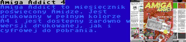 Amiga Addict 4   Amiga Addict to miesięcznik poświęcony Amidze. Jest drukowany w pełnym kolorze A4 i jest dostępny zarówno w wersji drukowanej, jak i cyfrowej do pobrania.