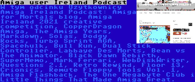 Amiga user Ireland Podcast   W tym odcinku Użytkownicy Amiga Ireland Podcast: Amiga for Mortals blog, Amiga Ireland 2021 creative competition, CopperDragon Amiga, The Amiga Years, Markdown, Solas, Dodgy Rocks, Turbo Sprint AGA, Spacehulk, Bull Run, Dual Stick Controller, Labbaye Des Morts, Bean vs The Animator, Black Dawn Rebirth, SuperMemo, Mark Ferrari, WebDiskWriter, Questions 2.1, Retro Rewind, Floor 13, Crionics, Remute Floppy Tools Vol. 1, Amiga Flashback, The One Megabyte Club i Little Things That Made Amiga Great.